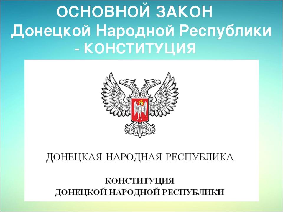 ОСНОВНОЙ ЗАКОН Донецкой Народной Республики - КОНСТИТУЦИЯ