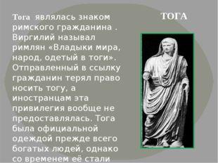 Тога являлась знаком римского гражданина . Виргилий называл римлян «Владыки м