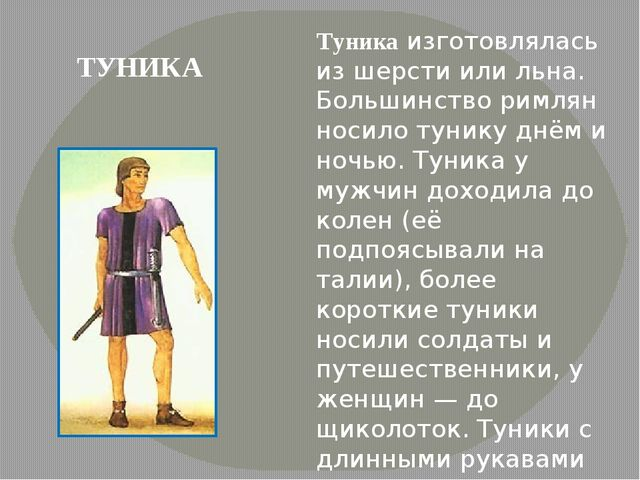 Туника изготовлялась из шерсти или льна. Большинство римлян носило тунику днё...