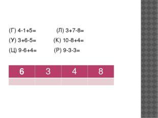 (Г) 4-1+5= (Л) 3+7-8= (У) 3+6-5= (К) 10-8+4= (Ц) 9-6+4= (Р) 9-3-3= 6 3 4 8