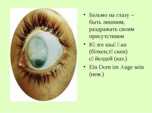 Бельмо на глазу – быть лишним, раздражать своим присутствием Көзге шыққан (бі