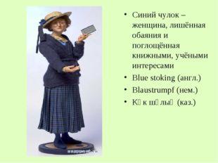 Синий чулок – женщина, лишённая обаяния и поглощённая книжными, учёными интер