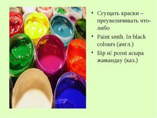 Сгущать краски – преувеличивать что-либо Paint smth. In black colours (англ.)