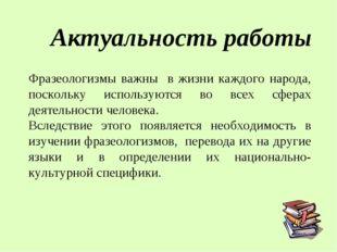Фразеологизмы важны в жизни каждого народа, поскольку используются во всех сф