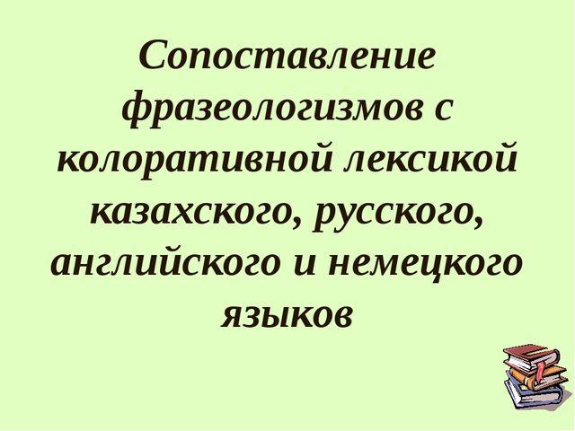 Сопоставление фразеологизмов с колоративной лексикой казахского, русского, ан...