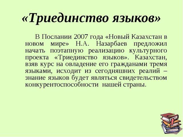 «Триединство языков»  В Послании 2007 года «Новый Казахстан в новом мире» Н....