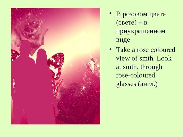 В розовом цвете (свете) – в приукрашенном виде Take a rose coloured view of s...