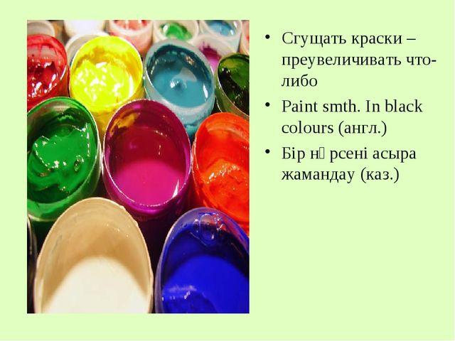 Сгущать краски – преувеличивать что-либо Paint smth. In black colours (англ.)...