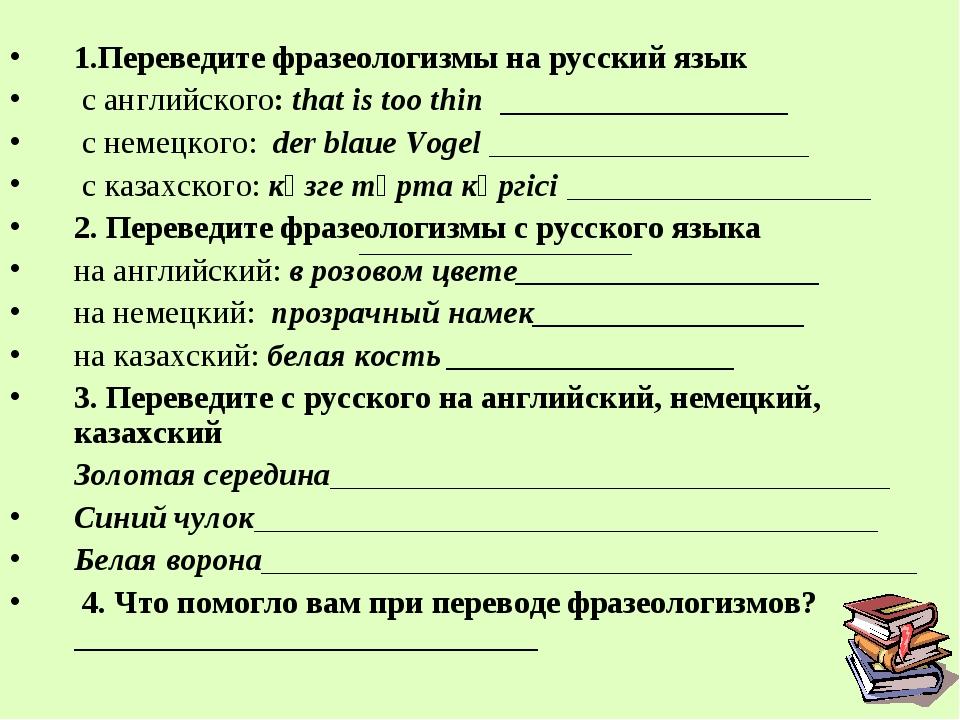 1.Переведите фразеологизмы на русский язык с английского: thаt is toо thin __...