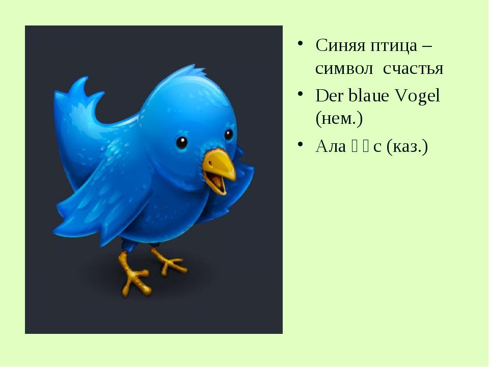 Синяя птица – символ счастья Der blaue Vogel (нем.) Ала құс (каз.)
