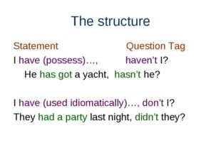 The structure Statement Question Tag I have (possess)…, haven't I? He has got