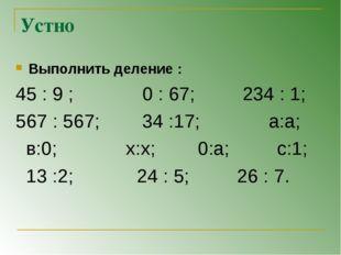 Устно Выполнить деление : 45 : 9 ; 0 : 67; 234 : 1; 567 : 567; 34 :17; а:а; в