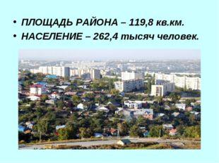 ПЛОЩАДЬ РАЙОНА – 119,8 кв.км. НАСЕЛЕНИЕ – 262,4 тысяч человек.