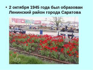 2 октября 1945 года был образован Ленинский район города Саратова