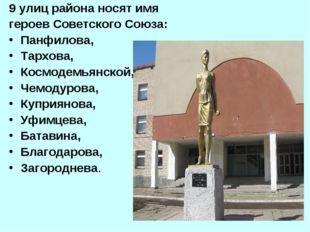 9 улиц района носят имя героев Советского Союза: Панфилова, Тархова, Космодем