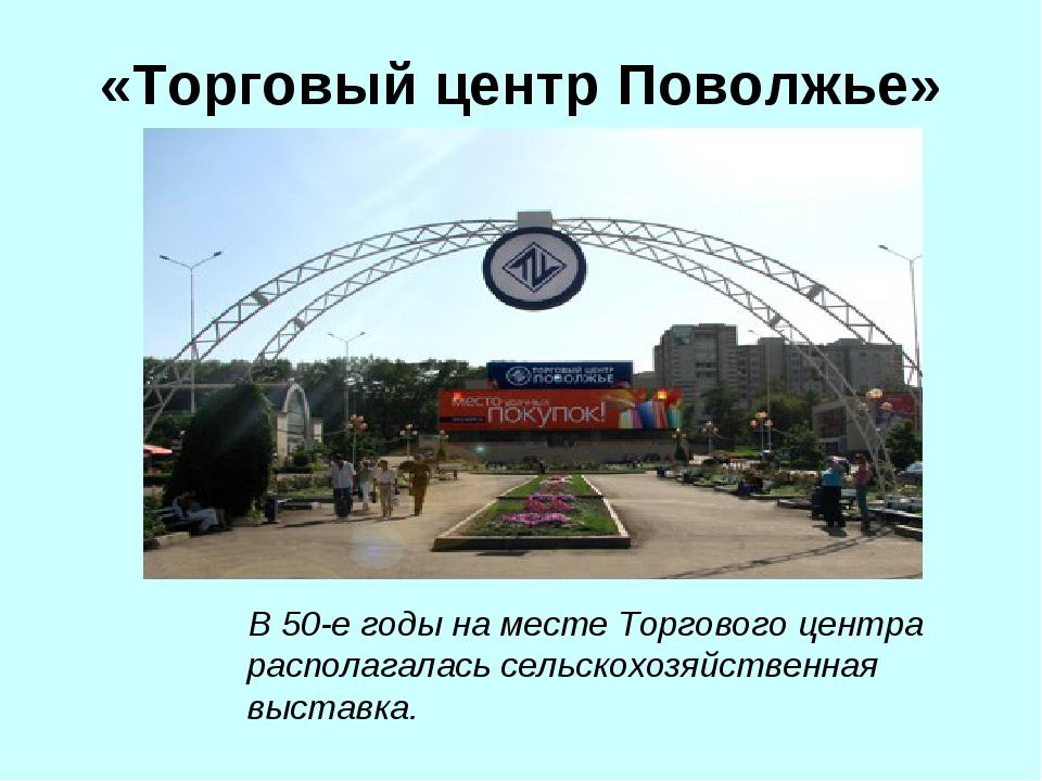 «Торговый центр Поволжье» В 50-е годы на месте Торгового центра располагалась...