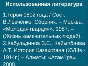 Использованная литература 1.Герои 1812 года / Сост. В.Левченко. Сборник. – Мо