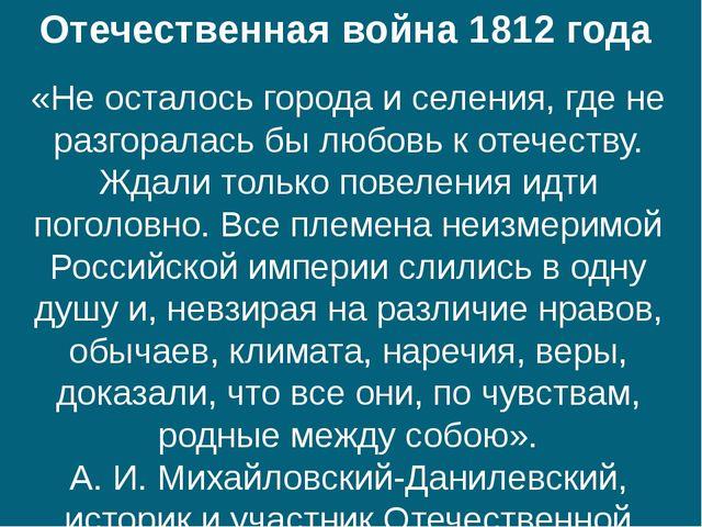 Отечественная война 1812 года «Не осталось города и селения, где не разгорала...