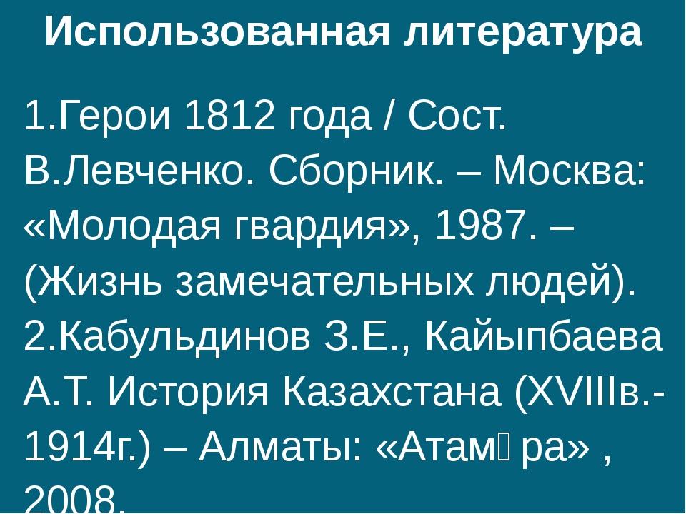 Использованная литература 1.Герои 1812 года / Сост. В.Левченко. Сборник. – Мо...