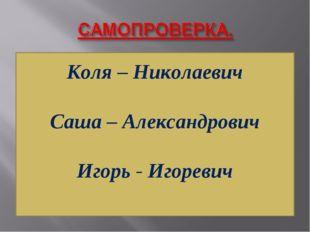 Коля – Николаевич Саша – Александрович Игорь - Игоревич