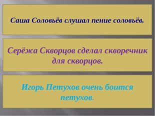 Саша Соловьёв слушал пение соловьёв. Серёжа Скворцов сделал скворечник для ск