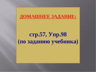 ДОМАШНЕЕ ЗАДАНИЕ: стр.57, Упр.98 (по заданию учебника)