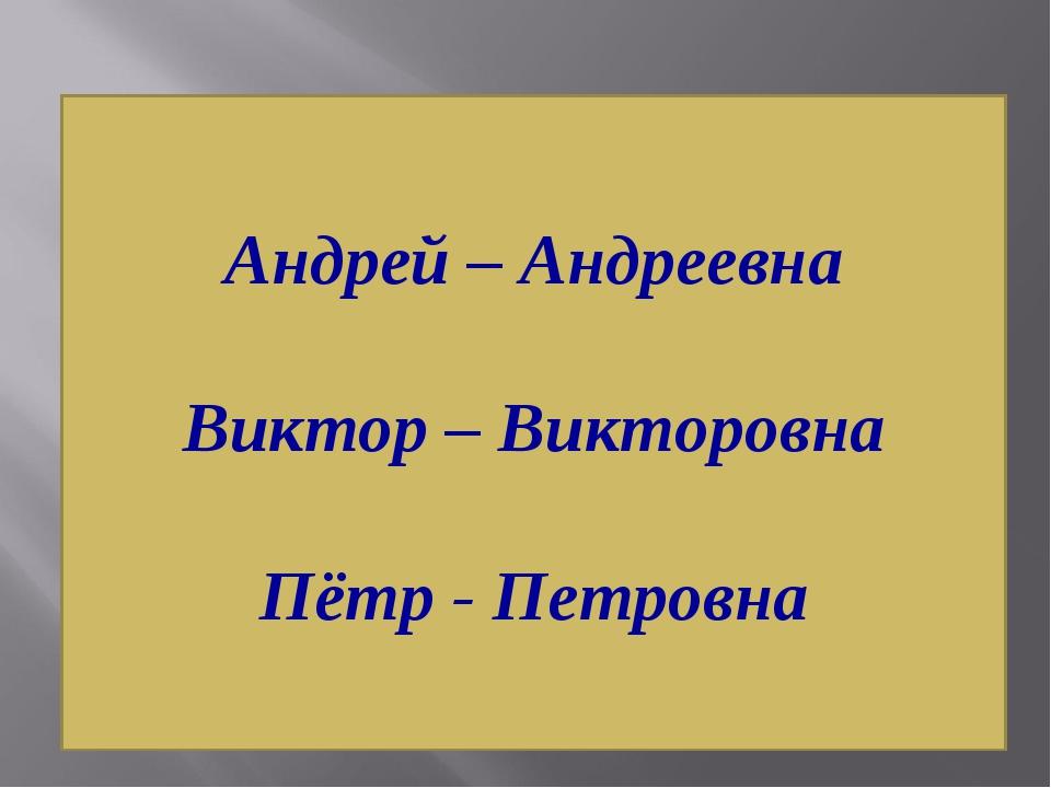 Андрей – Андреевна Виктор – Викторовна Пётр - Петровна