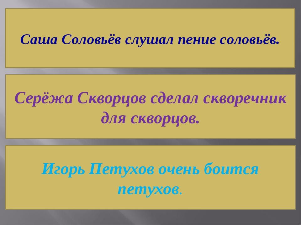 Саша Соловьёв слушал пение соловьёв. Серёжа Скворцов сделал скворечник для ск...