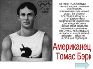 на играх I Олимпиады оказался единственным спринтером, использовавшим низкий