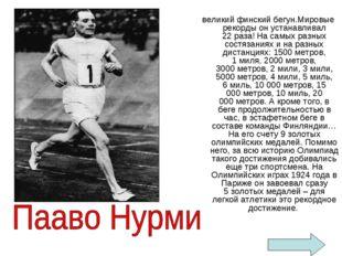 великий финский бегун.Мировые рекорды он устанавливал 22раза! На самых разны