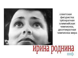 советская фигуристка трёхкратная олимпийская чемпионка, десятикратная чемпио