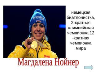 немецкая биатлонистка, 2-кратная олимпийская чемпионка,12-кратная чемпионка м
