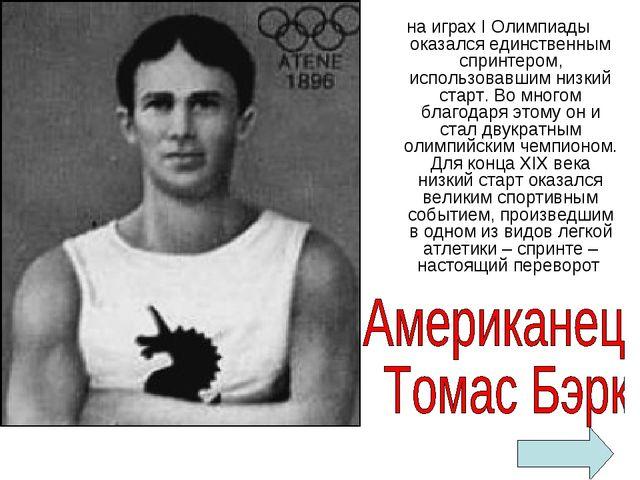 на играх I Олимпиады оказался единственным спринтером, использовавшим низкий...