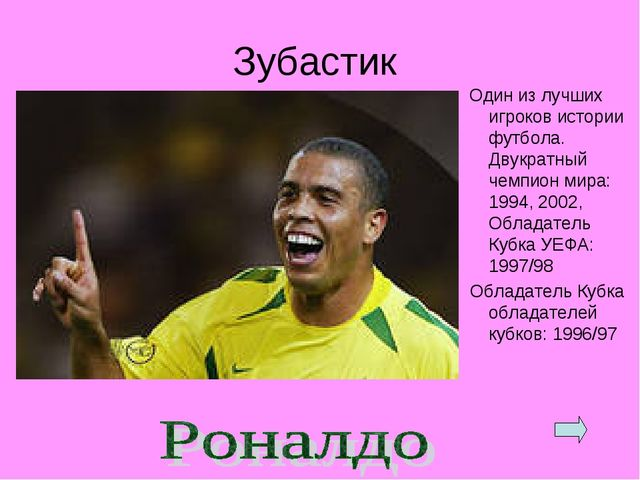 Зубастик Один из лучших игроков истории футбола. Двукратный чемпион мира: 199...