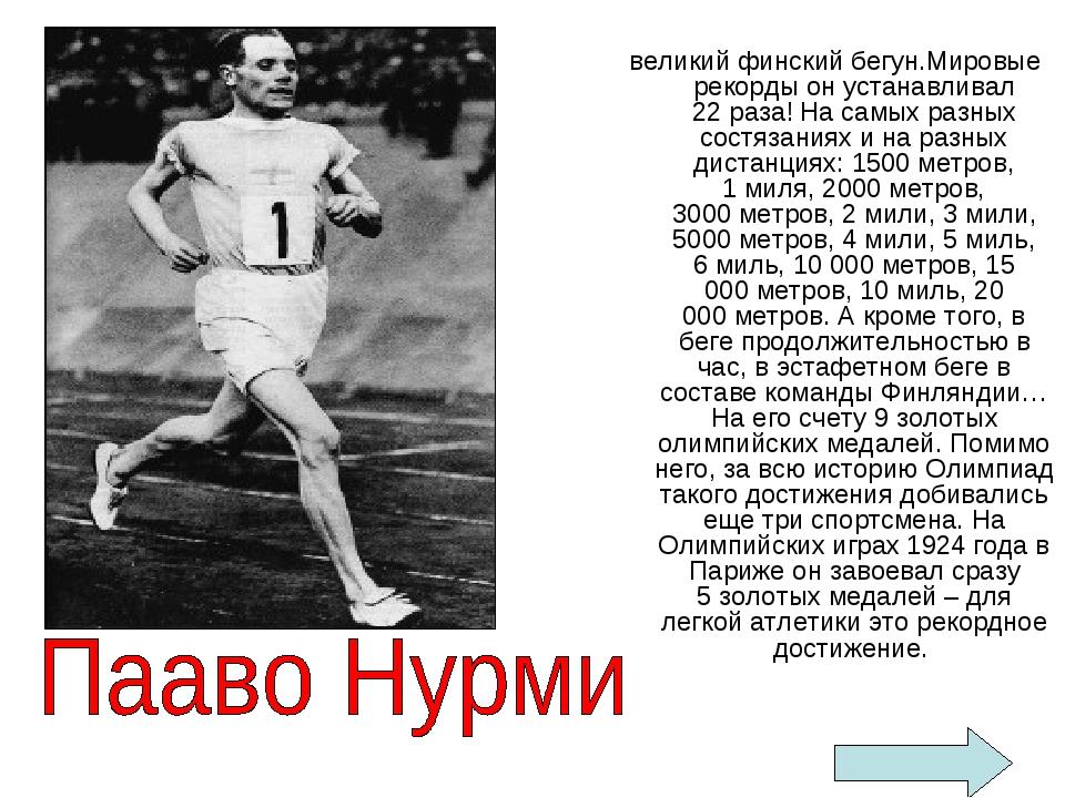 великий финский бегун.Мировые рекорды он устанавливал 22раза! На самых разны...