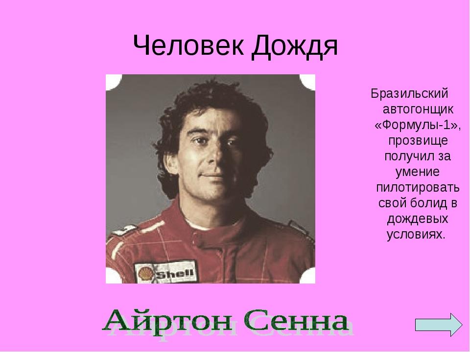 Человек Дождя Бразильский автогонщик «Формулы-1», прозвище получил за умение...