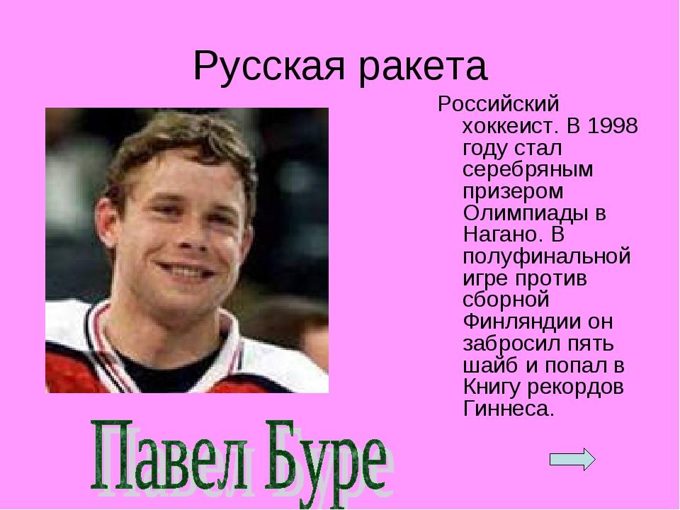 Русская ракета Российский хоккеист. В 1998 году стал серебряным призером Олим...