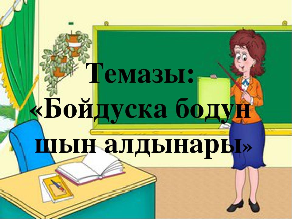 Темазы: «Бойдуска бодун шын алдынары»