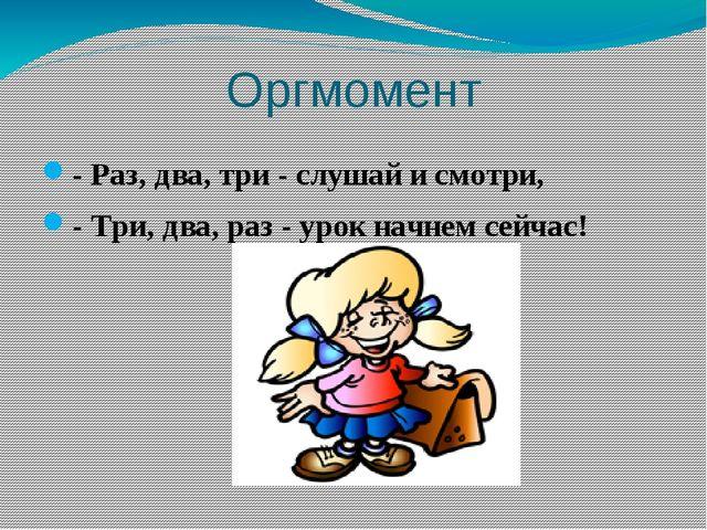 Оргмомент - Раз, два, три - слушай и смотри, - Три, два, раз - урок начнем се...