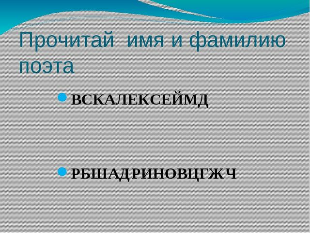 Прочитай имя и фамилию поэта ВСКАЛЕКСЕЙМД РБШАДРИНОВЦГЖЧ