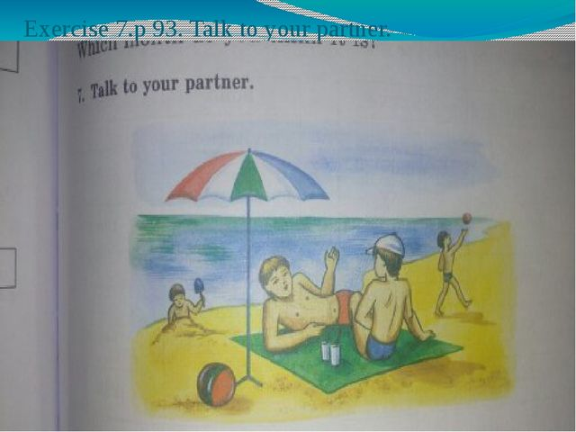 Exercise 7.p 93. Talk to your partner.