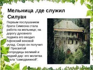 Мельница ,где служил Силуан Первым послушанием брата Симеона стала работа на