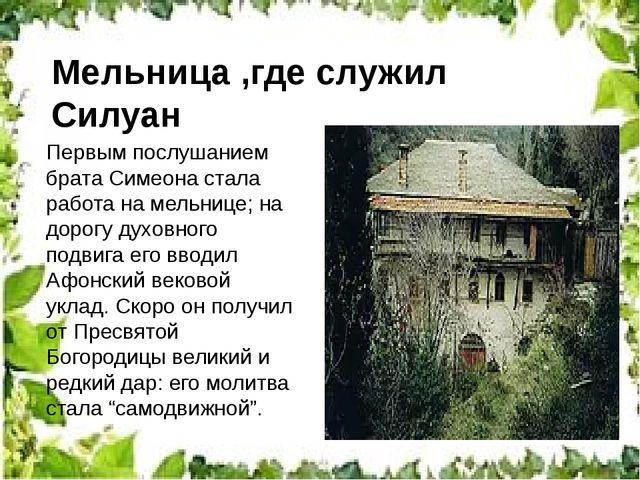 Мельница ,где служил Силуан Первым послушанием брата Симеона стала работа на...