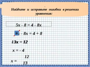 Найдите и исправьте ошибки в решении уравнения: 5х - 8 = 4 - 8х 5х - 8х = 4