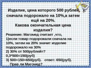 Изделие, цена которого 500 рублей, сначала подорожало на 10%,а затем ещё на
