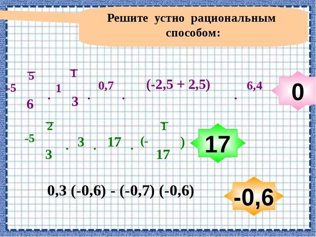 Решите устно рациональным способом: 0,3 (-0,6) - (-0,7) (-0,6) 0 17 -0,6 1 3...