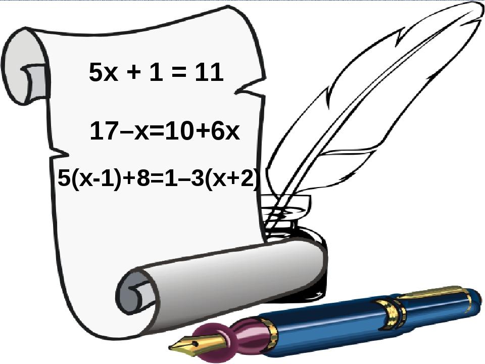 5x + 1 = 11 17–x=10+6x 5(x-1)+8=1–3(x+2)