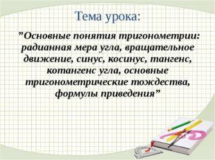 """Тема урока: """"Основные понятия тригонометрии: радианная мера угла, вращательн"""