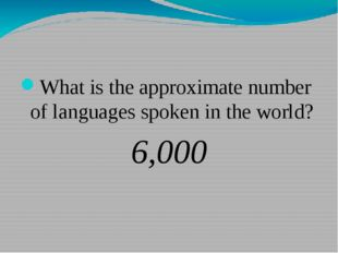 What is the approximate number of languages spoken in the world? 6,000