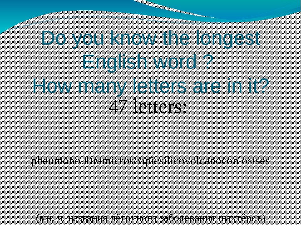 Do you know the longest English word ? How many letters are in it? 47 letters...